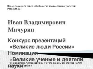 Иван Владимирович Мичурин Конкурс презентаций «Великие люди России» Номинация «В