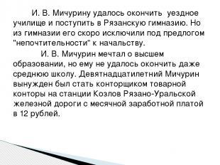 И. В. Мичурину удалось окончить уездное училище и поступить в Рязанскую гимназию