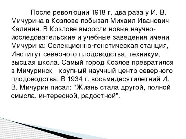 После революции 1918 г. два раза у И. В. Мичурина в Козлове побывал Михаил Иванович Калинин. В Козлове выросли новые научно-исследовательские и учебные заведения имени Мичурина: Селекционно-генетическая станция, Институт северного плодоводства, техн…