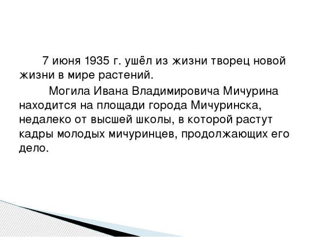 7 июня 1935 г. ушёл из жизни творец новой жизни в мире растений. Могила Ивана Владимировича Мичурина находится на площади города Мичуринска, недалеко от высшей школы, в которой растут кадры молодых мичуринцев, продолжающих его дело.
