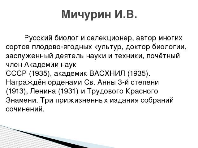 Русский биолог и селекционер, автор многих сортов плодово-ягодных культур, доктор биологии, заслуженный деятель науки и техники, почётный членАкадемии наук СССР(1935),академикВАСХНИЛ(1935). Награждён орденамиСв. Анны3-й степени (1913),Ленина…