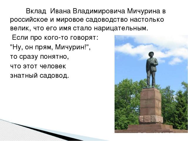 Вклад Ивана Владимировича Мичурина в российское и мировое садоводство настолько велик, что его имя стало нарицательным. Если про кого-то говорят: