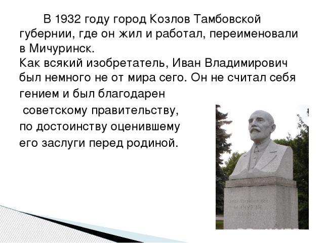 В 1932 году город Козлов Тамбовской губернии, где он жил и работал, переименовали в Мичуринск. Как всякий изобретатель, Иван Владимирович был немного не от мира сего. Он не считал себя гением и был благодарен советскому правительству, по достоинству…