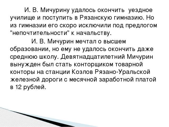 И. В. Мичурину удалось окончить уездное училище и поступить в Рязанскую гимназию. Но из гимназии его скоро исключили под предлогом
