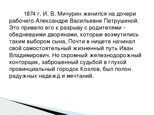 1874 г. И. В. Мичурин женился на дочери рабочего Александре Васильевне Петрушиной. Это привело его к разрыву с родителями - обедневшими дворянами, которые возмутились таким выбором сына. Почти в нищете начинал свой самостоятельный жизненный путь Ив…