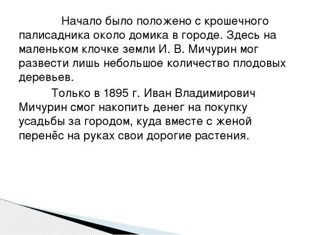 Начало было положено с крошечного палисадника около домика в городе. Здесь на маленьком клочке земли И. В. Мичурин мог развести лишь небольшое количество плодовых деревьев. Только в 1895 г. Иван Владимирович Мичурин смог накопить денег на покупку ус…