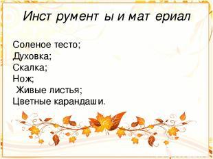 Инструменты и материал Соленое тесто; Духовка; Скалка; Нож; Живые листья; Цветны