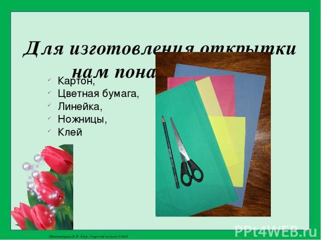 Для изготовления открытки нам понадобиться: Картон, Цветная бумага, Линейка, Ножницы, Клей Матюшкина А.В. http://nsportal.ru/user/33485