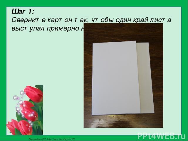Шаг 1: Сверните картон так, чтобы один край листа выступал примерно на 3…4 см Матюшкина А.В. http://nsportal.ru/user/33485