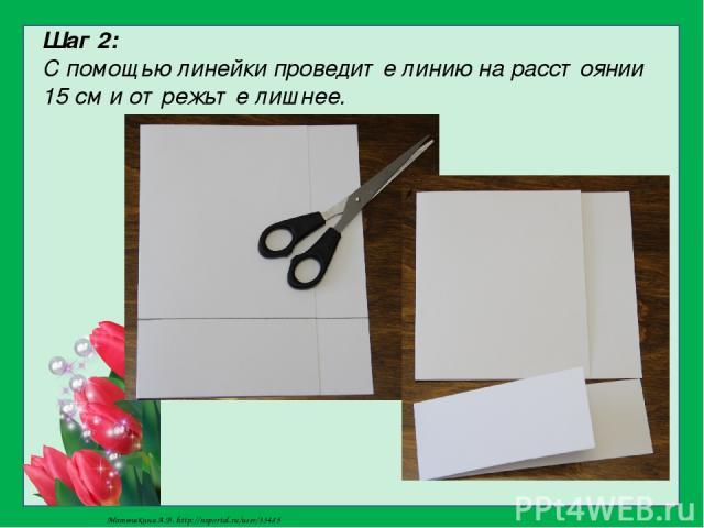 Шаг 2: С помощью линейки проведите линию на расстоянии 15 см и отрежьте лишнее. Матюшкина А.В. http://nsportal.ru/user/33485