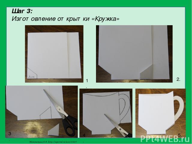 Шаг 3: Изготовление открытки «Кружка» 1. 2. 3. 4. 5. Матюшкина А.В. http://nsportal.ru/user/33485