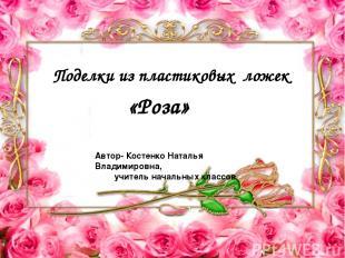 Поделки из пластиковых ложек «Роза» Автор- Костенко Наталья Владимировна, учител