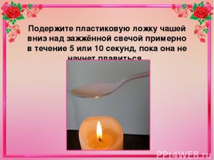Подержите пластиковую ложку чашей вниз над зажжённой свечой примерно в течение 5