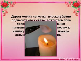 Держа кончик лепестка плоскогубцами поднесите его к свече, дождитесь пока лепес