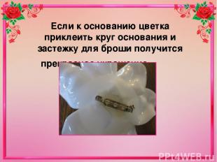Если к основанию цветка приклеить круг основания и застежку для броши получится