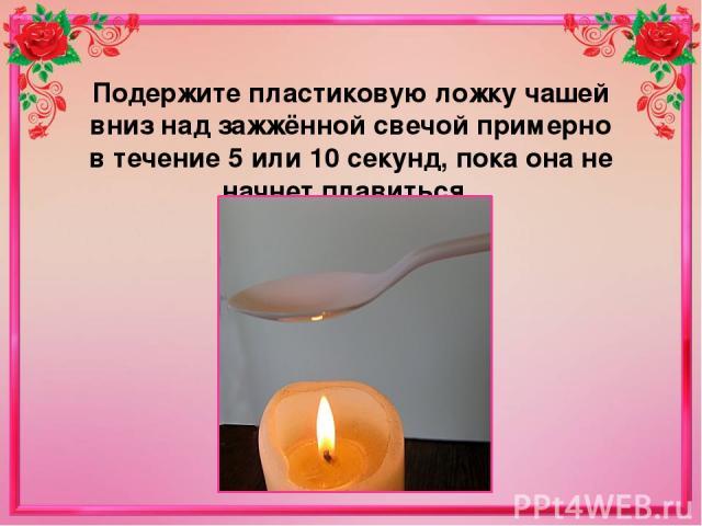 Подержите пластиковую ложку чашей вниз над зажжённой свечой примерно в течение 5 или 10 секунд, пока она не начнет плавиться.