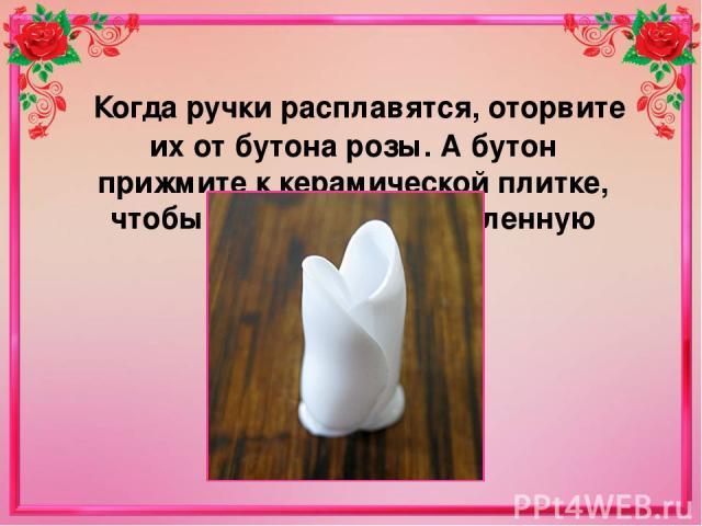 Когда ручки расплавятся, оторвите их от бутона розы. А бутон прижмите к керамической плитке, чтобы сгладить расплавленную область.