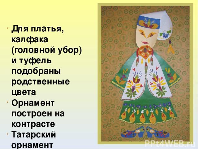 Для платья, калфака (головной убор) и туфель подобраны родственные цвета Орнамент построен на контрасте Татарский орнамент многослойный Коллективная аппликация «Татарский костюм» выполнена по принципу симметрии