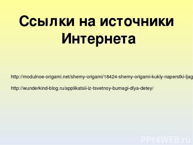 http://modulnoe-origami.net/shemy-origami/18424-shemy-origami-kukly-naperstki-ljagushka.html http://wunderkind-blog.ru/applikatsii-iz-tsvetnoy-bumagi-dlya-detey/ Ссылки на источники Интернета
