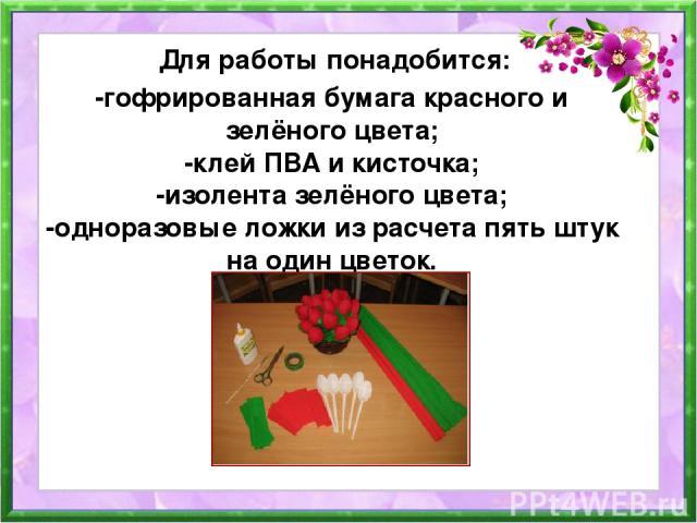 -гофрированная бумага красного и зелёного цвета; -клей ПВА и кисточка; -изолента зелёного цвета; -одноразовые ложки из расчета пять штук на один цветок. Для работы понадобится: