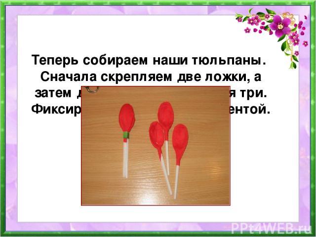 Теперь собираем наши тюльпаны. Сначала скрепляем две ложки, а затем добавляем оставшиеся три. Фиксируем все зеленой изолентой.