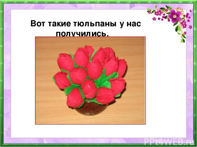 Вот такие тюльпаны у нас получились.