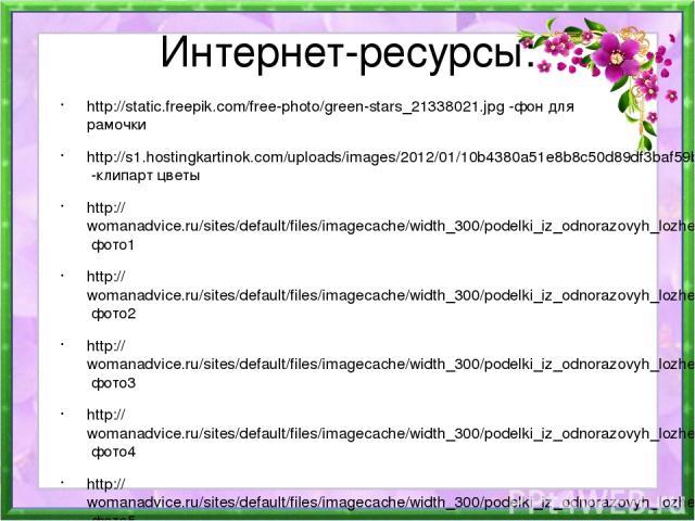 Интернет-ресурсы: http://static.freepik.com/free-photo/green-stars_21338021.jpg -фон для рамочки http://s1.hostingkartinok.com/uploads/images/2012/01/10b4380a51e8b8c50d89df3baf59b931.png -клипарт цветы http://womanadvice.ru/sites/default/files/image…