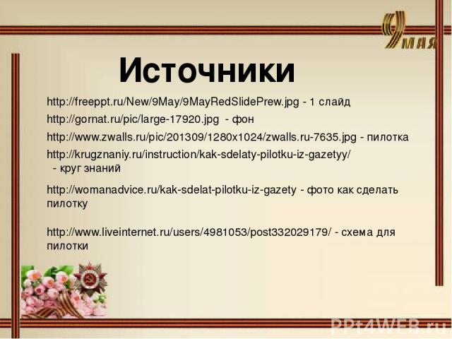 http://gornat.ru/pic/large-17920.jpg - фон Источники http://freeppt.ru/New/9May/9MayRedSlidePrew.jpg - 1 слайд http://www.zwalls.ru/pic/201309/1280x1024/zwalls.ru-7635.jpg - пилотка http://krugznaniy.ru/instruction/kak-sdelaty-pilotku-iz-gazetyy/ - …