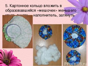 5. Картонное кольцо вложить в образовавшийся «мешочек» меньшего круга, внутрь –