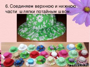 6. Соединяем верхнюю и нижнюю части шляпки потайным швом.
