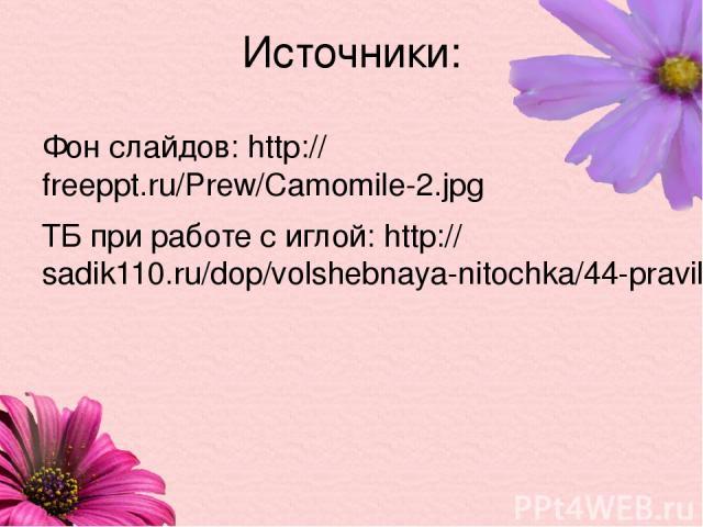 Источники: Фон слайдов: http://freeppt.ru/Prew/Camomile-2.jpg ТБ при работе с иглой: http://sadik110.ru/dop/volshebnaya-nitochka/44-pravila-bezopasnoj-raboty-s-nozhnitsami-i-igloj.html