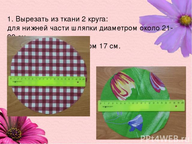 1. Вырезать из ткани 2 круга: для нижней части шляпки диаметром около 21-22 см, для верхней – диаметром 17 см.