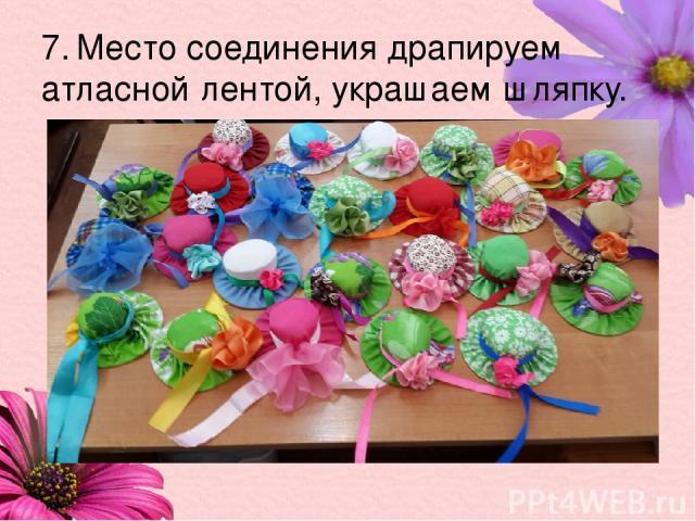 7. Место соединения драпируем атласной лентой, украшаем шляпку.