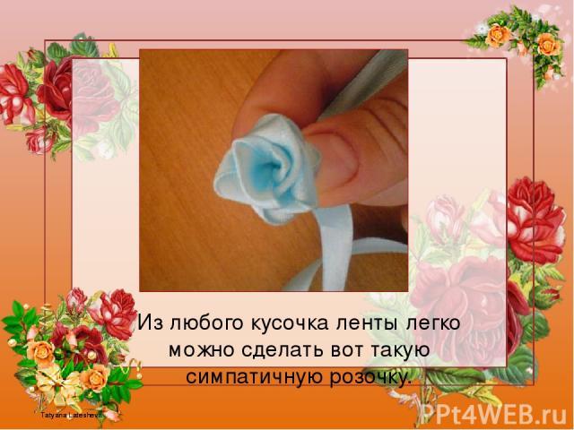 Из любого кусочка ленты легко можно сделать вот такую симпатичную розочку. Tatyana Latesheva Tatyana Latesheva