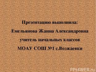 Презентацию выполнила: Емельянова Жанна Александровна учитель начальных классов