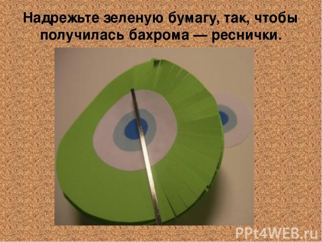 Надрежьте зеленую бумагу, так, чтобы получилась бахрома — реснички.