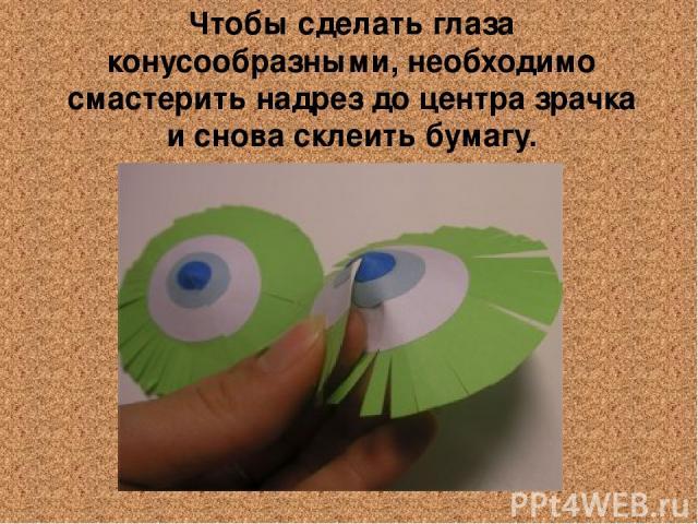 Чтобы сделать глаза конусообразными, необходимо смастерить надрез до центра зрачка и снова склеить бумагу.