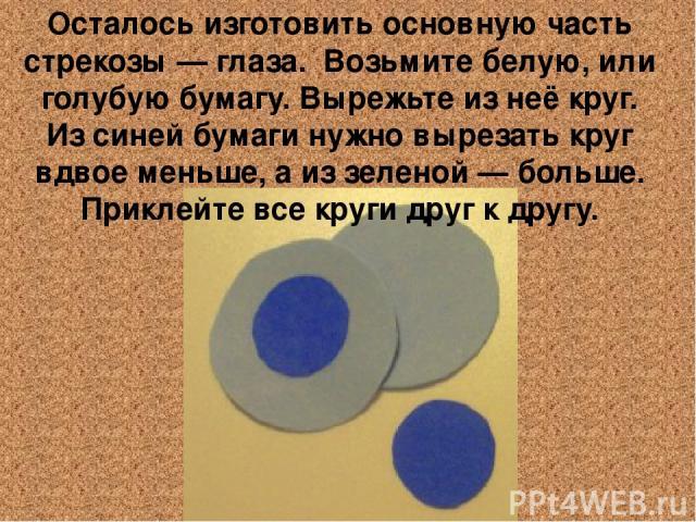 Осталось изготовить основную часть стрекозы — глаза. Возьмите белую, или голубую бумагу. Вырежьте из неё круг. Из синей бумаги нужно вырезать круг вдвое меньше, а из зеленой — больше. Приклейте все круги друг к другу.