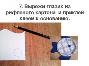 7. Вырежи глазик из рифленого картона и приклей клеем к основанию.
