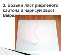 3. Возьми лист рифленого картона и нарисуй хвост. Вырежи.