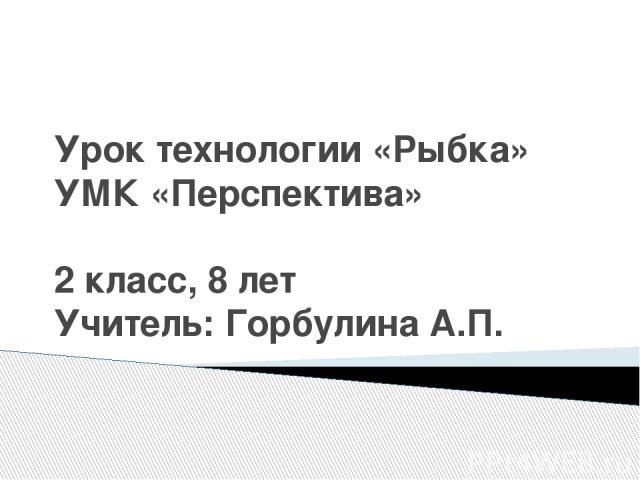 Урок технологии «Рыбка» УМК «Перспектива» 2 класс, 8 лет Учитель: Горбулина А.П.