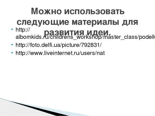 http://albomkids.ru/childrens_workshop/master_class/podelki-iz-bumazhnyh-tarelok http://foto.delfi.ua/picture/792831/ http://www.liveinternet.ru/users/nat Можно использовать следующие материалы для развития идеи.