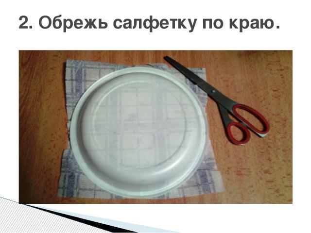 2. Обрежь салфетку по краю.