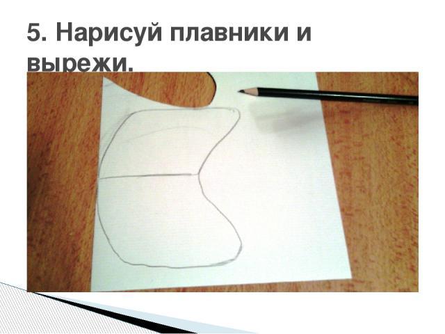 5. Нарисуй плавники и вырежи.