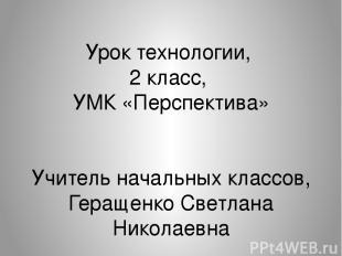 Урок технологии, 2 класс, УМК «Перспектива» Учитель начальных классов, Геращенко
