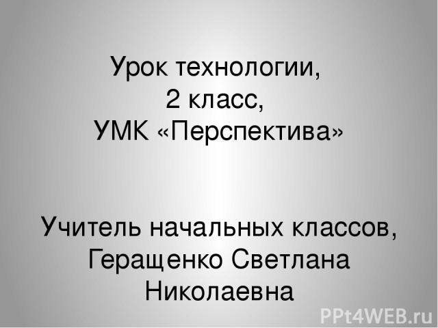 Урок технологии, 2 класс, УМК «Перспектива» Учитель начальных классов, Геращенко Светлана Николаевна
