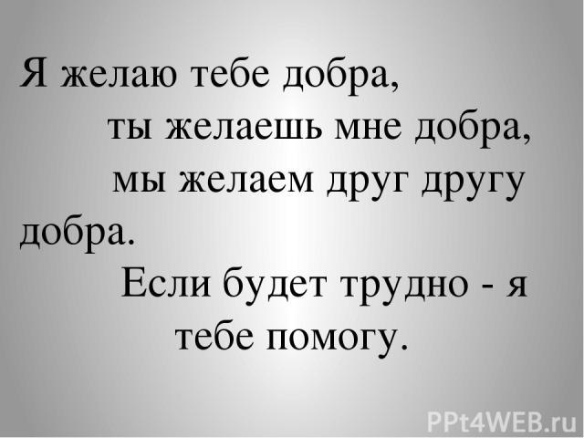 Я желаю тебе добра, ты желаешь мне добра, мы желаем друг другу добра. Если будет трудно - я тебе помогу.