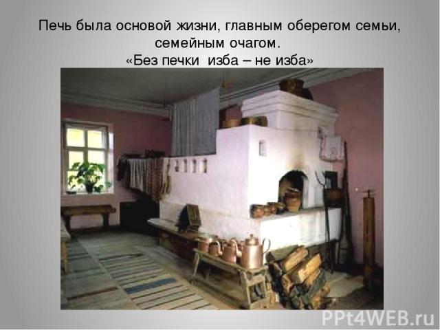 Печь была основой жизни, главным оберегом семьи, семейным очагом. «Без печки изба – не изба»