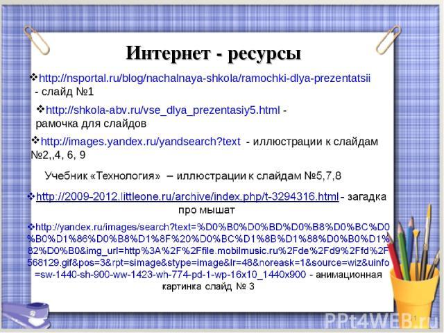 Интернет - ресурсы * http://images.yandex.ru/yandsearch?text - иллюстрации к слайдам №2,,4, 6, 9 http://nsportal.ru/blog/nachalnaya-shkola/ramochki-dlya-prezentatsii - слайд №1 http://shkola-abv.ru/vse_dlya_prezentasiy5.html - рамочка для слайдов