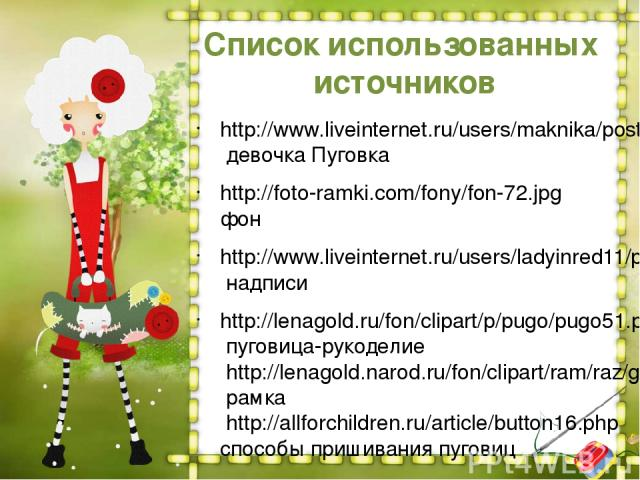 http://www.liveinternet.ru/users/maknika/post198160403 девочка Пуговка http://foto-ramki.com/fony/fon-72.jpg фон http://www.liveinternet.ru/users/ladyinred11/post260788825/ надписи http://lenagold.ru/fon/clipart/p/pugo/pugo51.png пуговица-рукоделие …